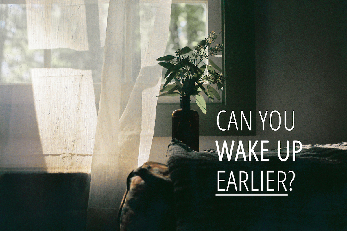 Can you wake up earlier?